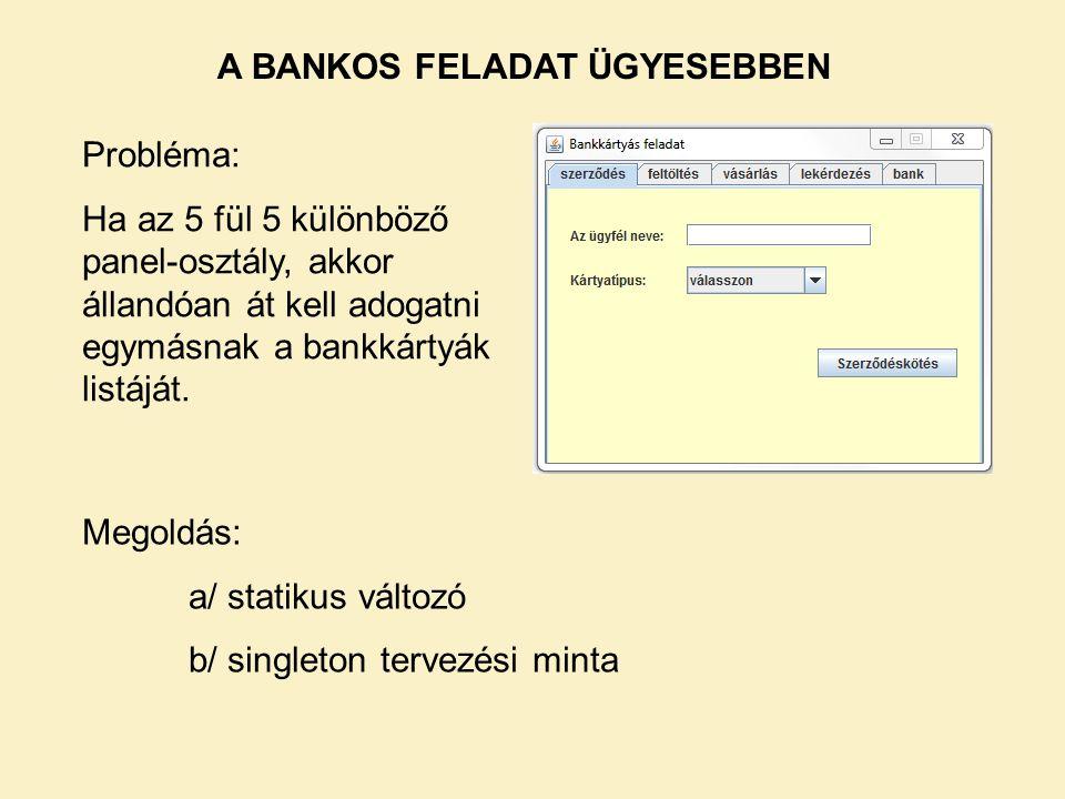 A BANKOS FELADAT ÜGYESEBBEN Probléma: Ha az 5 fül 5 különböző panel-osztály, akkor állandóan át kell adogatni egymásnak a bankkártyák listáját. Megold