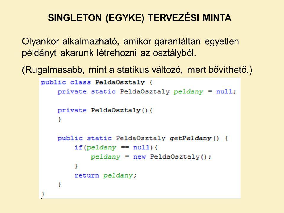 SINGLETON (EGYKE) TERVEZÉSI MINTA Olyankor alkalmazható, amikor garantáltan egyetlen példányt akarunk létrehozni az osztályból. (Rugalmasabb, mint a s