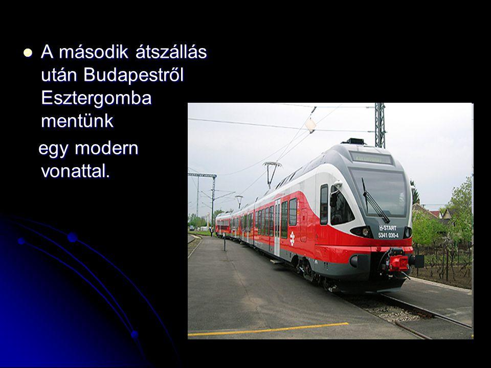 A második átszállás után Budapestről Esztergomba mentünk A második átszállás után Budapestről Esztergomba mentünk egy modern vonattal. egy modern vona