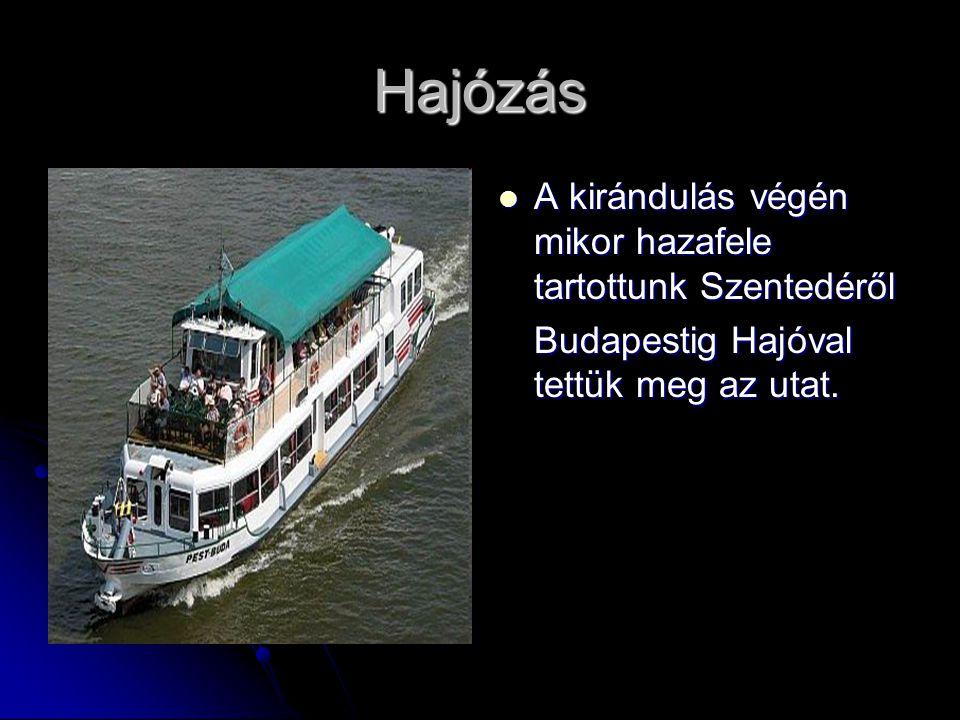 Hajózás A kirándulás végén mikor hazafele tartottunk Szentedéről Budapestig Hajóval tettük meg az utat.