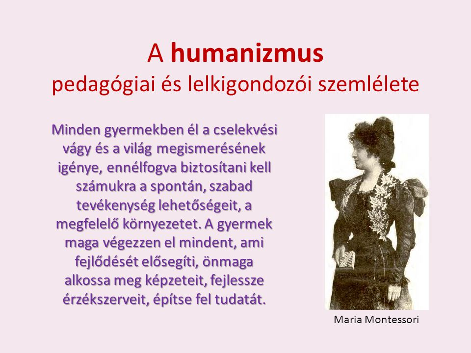 A humanizmus pedagógiai és lelkigondozói szemlélete Minden gyermekben él a cselekvési vágy és a világ megismerésének igénye, ennélfogva biztosítani kell számukra a spontán, szabad tevékenység lehetőségeit, a megfelelő környezetet.
