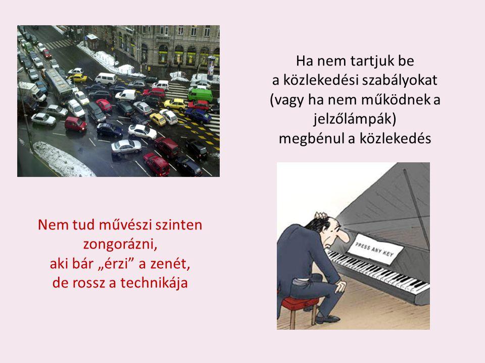 """Ha nem tartjuk be a közlekedési szabályokat (vagy ha nem működnek a jelzőlámpák) megbénul a közlekedés Nem tud művészi szinten zongorázni, aki bár """"érzi a zenét, de rossz a technikája"""