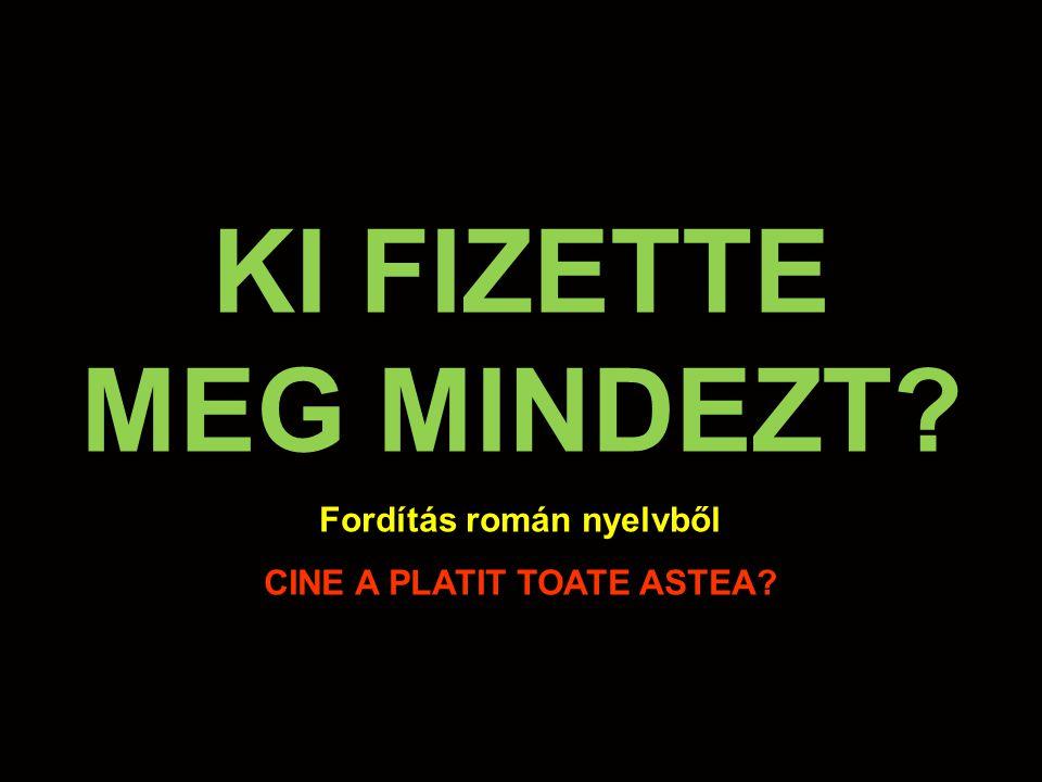 KI FIZETTE MEG MINDEZT Fordítás román nyelvből CINE A PLATIT TOATE ASTEA