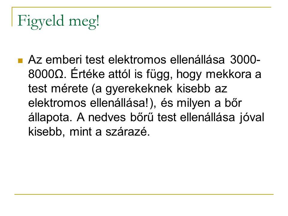 Figyeld meg! Az emberi test elektromos ellenállása 3000- 8000Ω. Értéke attól is függ, hogy mekkora a test mérete (a gyerekeknek kisebb az elektromos e