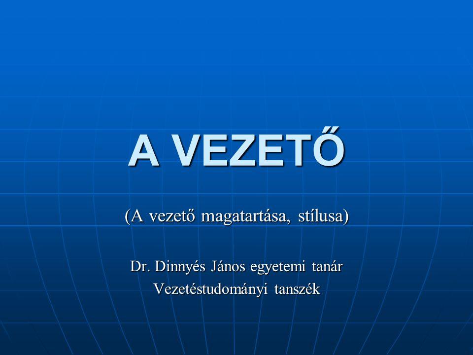 A VEZETŐ (A vezető magatartása, stílusa) Dr. Dinnyés János egyetemi tanár Vezetéstudományi tanszék