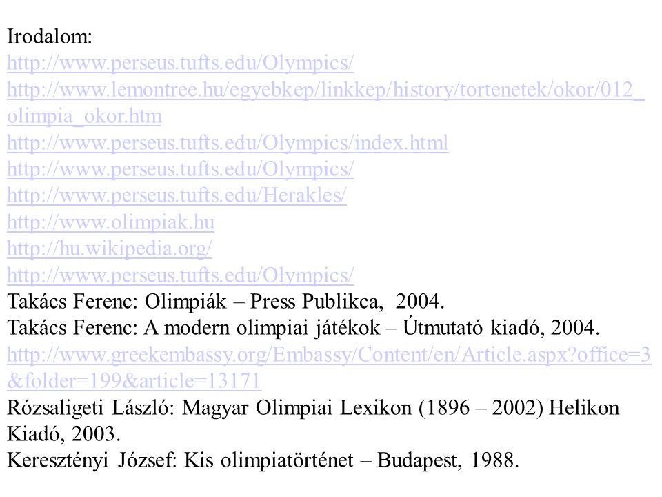 Irodalom: http://www.perseus.tufts.edu/Olympics/ http://www.lemontree.hu/egyebkep/linkkep/history/tortenetek/okor/012_ olimpia_okor.htm http://www.perseus.tufts.edu/Olympics/index.html http://www.perseus.tufts.edu/Olympics/ http://www.perseus.tufts.edu/Herakles/ http://www.olimpiak.hu http://hu.wikipedia.org/ http://www.perseus.tufts.edu/Olympics/ Takács Ferenc: Olimpiák – Press Publikca, 2004.