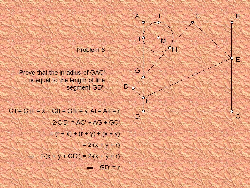 Problem 6 Prove that the inradius of GAC' is equal to the length of line segment GD'. C'I = C'III = x, GII = GIII = y, AI = AII = r 2  C'D' = AC' + A