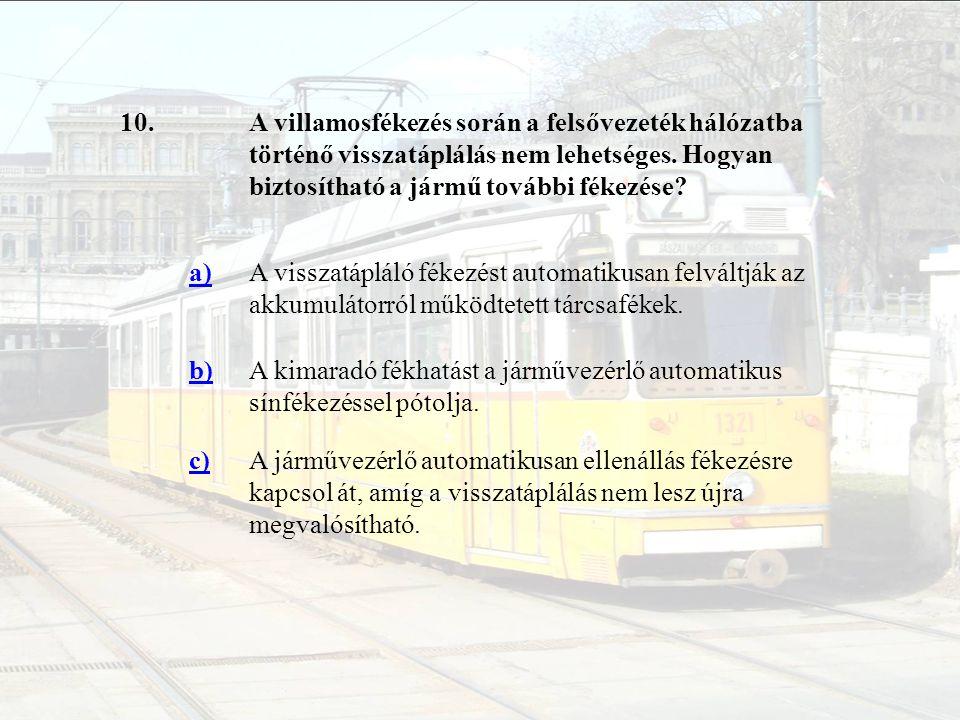 10.A villamosfékezés során a felsővezeték hálózatba történő visszatáplálás nem lehetséges. Hogyan biztosítható a jármű további fékezése? a)A visszatáp