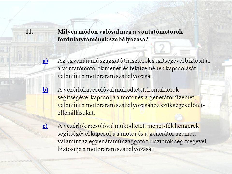 11.Milyen módon valósul meg a vontatómotorok fordulatszámának szabályozása? a)Az egyenáramú szaggató tirisztorok segítségével biztosítja, a vontatómot
