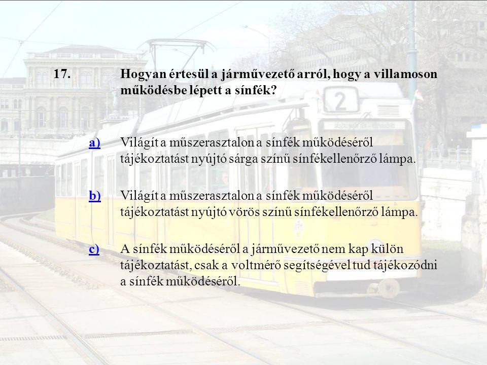 17.Hogyan értesül a járművezető arról, hogy a villamoson működésbe lépett a sínfék? a)Világít a műszerasztalon a sínfék működéséről tájékoztatást nyúj