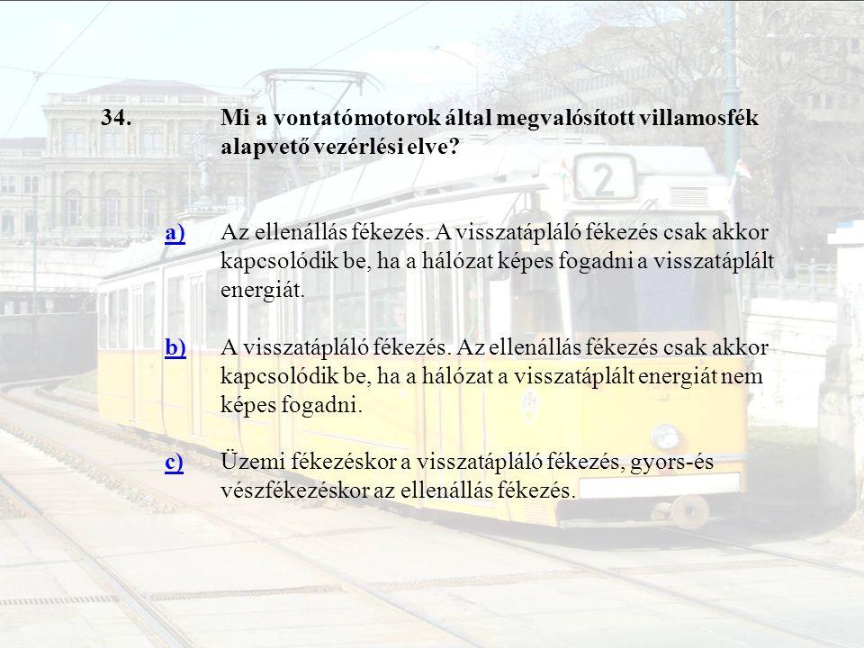34.Mi a vontatómotorok által megvalósított villamosfék alapvető vezérlési elve? a)Az ellenállás fékezés. A visszatápláló fékezés csak akkor kapcsolódi