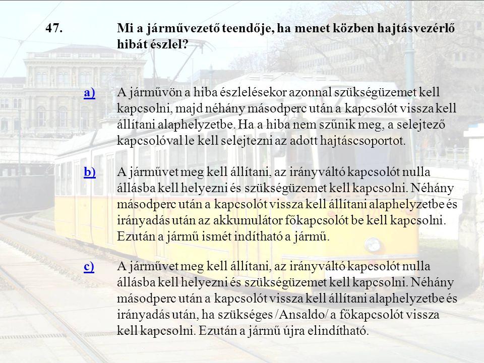 47.Mi a járművezető teendője, ha menet közben hajtásvezérlő hibát észlel? a)A járművön a hiba észlelésekor azonnal szükségüzemet kell kapcsolni, majd