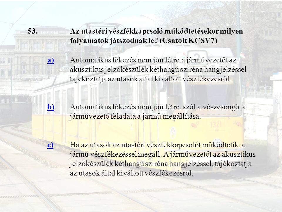 53.Az utastéri vészfékkapcsoló működtetésekor milyen folyamatok játszódnak le? (Csatolt KCSV7) a)Automatikus fékezés nem jön létre,a járművezetőt az a