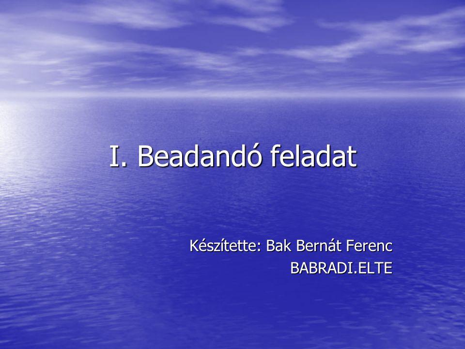 I. Beadandó feladat Készítette: Bak Bernát Ferenc BABRADI.ELTE