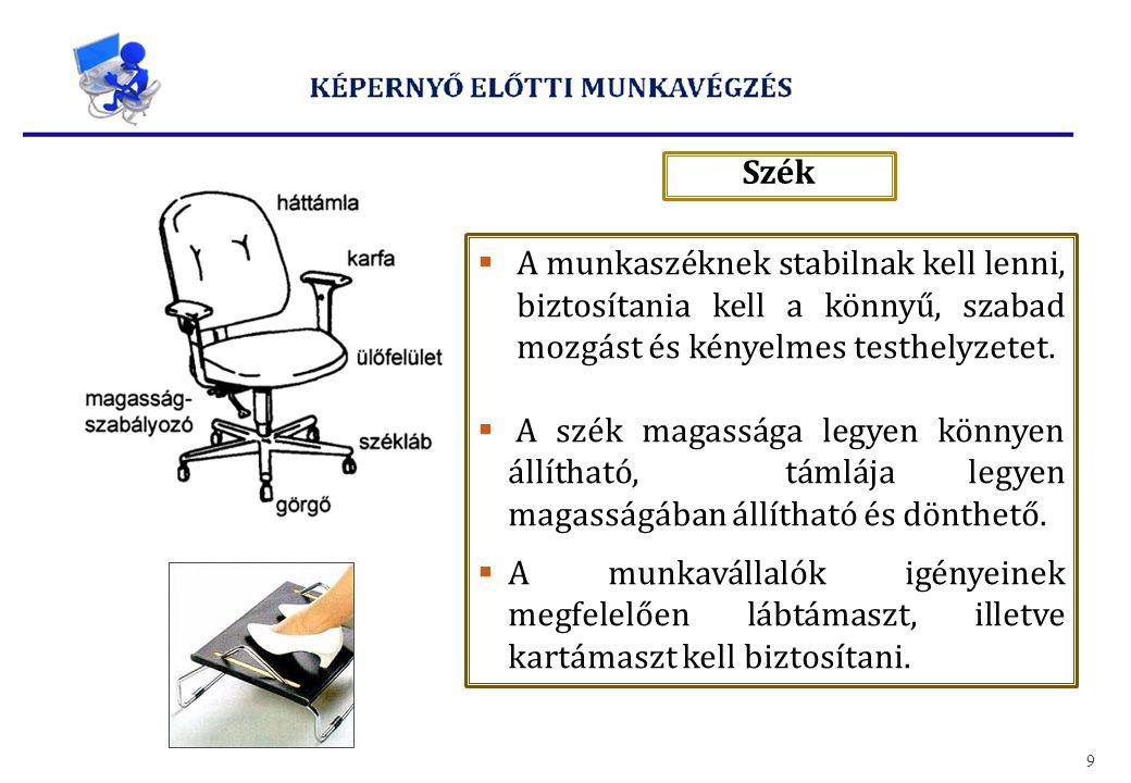 Szék 9  A munkaszéknek stabilnak kell lenni, biztosítania kell a könnyű, szabad mozgást és kényelmes testhelyzetet.  A szék magassága legyen könnyen
