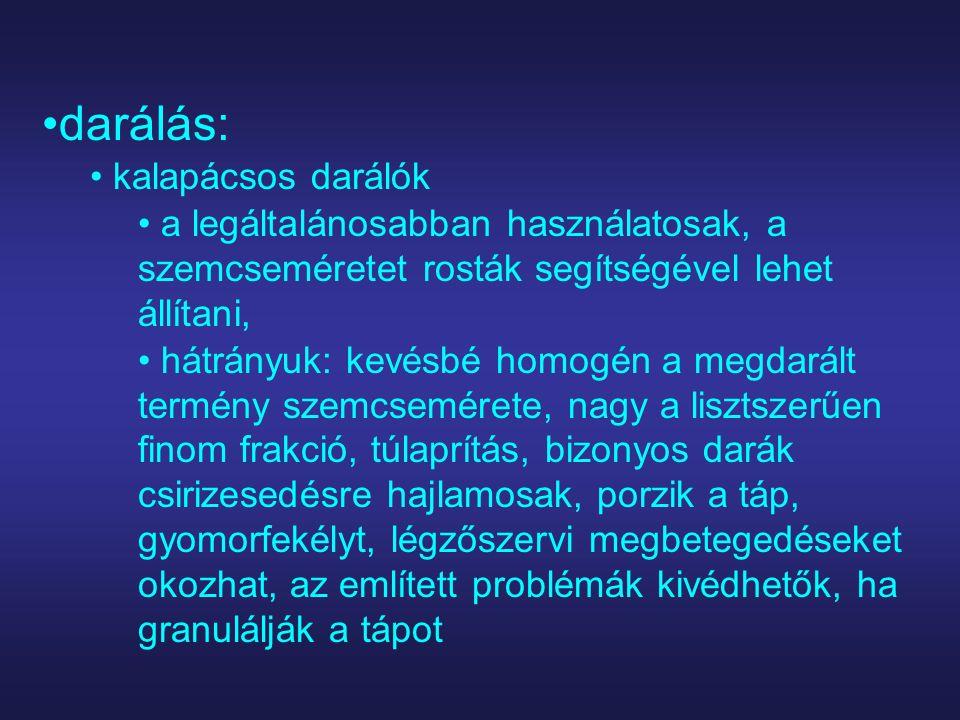 darálás: kalapácsos darálók a legáltalánosabban használatosak, a szemcseméretet rosták segítségével lehet állítani, hátrányuk: kevésbé homogén a megdarált termény szemcsemérete, nagy a lisztszerűen finom frakció, túlaprítás, bizonyos darák csirizesedésre hajlamosak, porzik a táp, gyomorfekélyt, légzőszervi megbetegedéseket okozhat, az említett problémák kivédhetők, ha granulálják a tápot