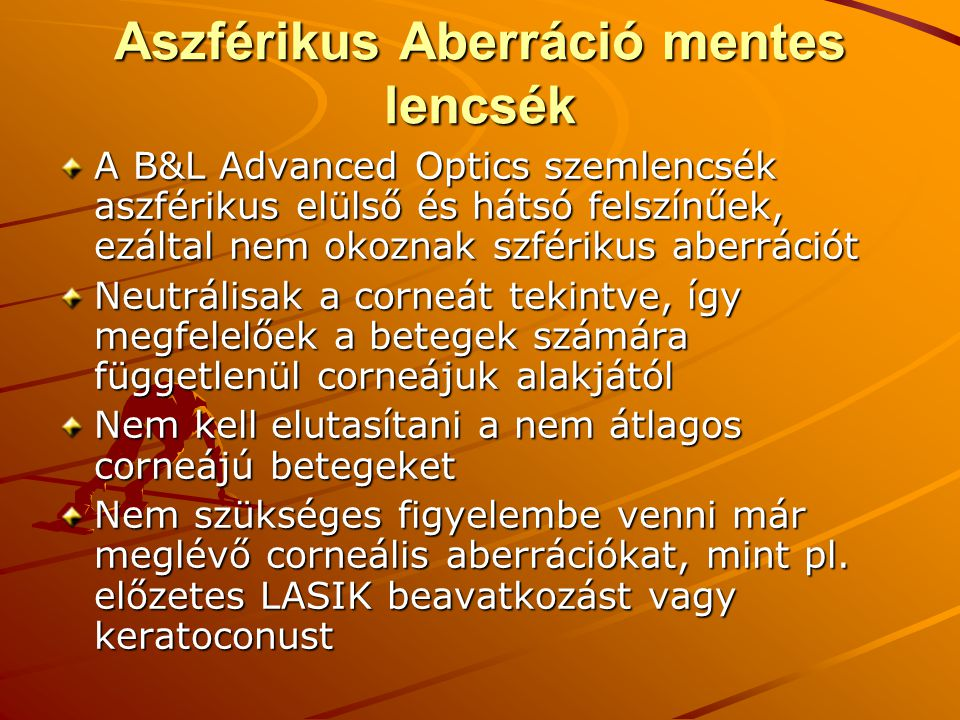 Aszférikus Aberráció mentes lencsék A B&L Advanced Optics szemlencsék aszférikus elülső és hátsó felszínűek, ezáltal nem okoznak szférikus aberrációt