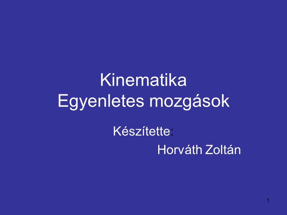 1 Kinematika Egyenletes mozgások Készítette: Horváth Zoltán