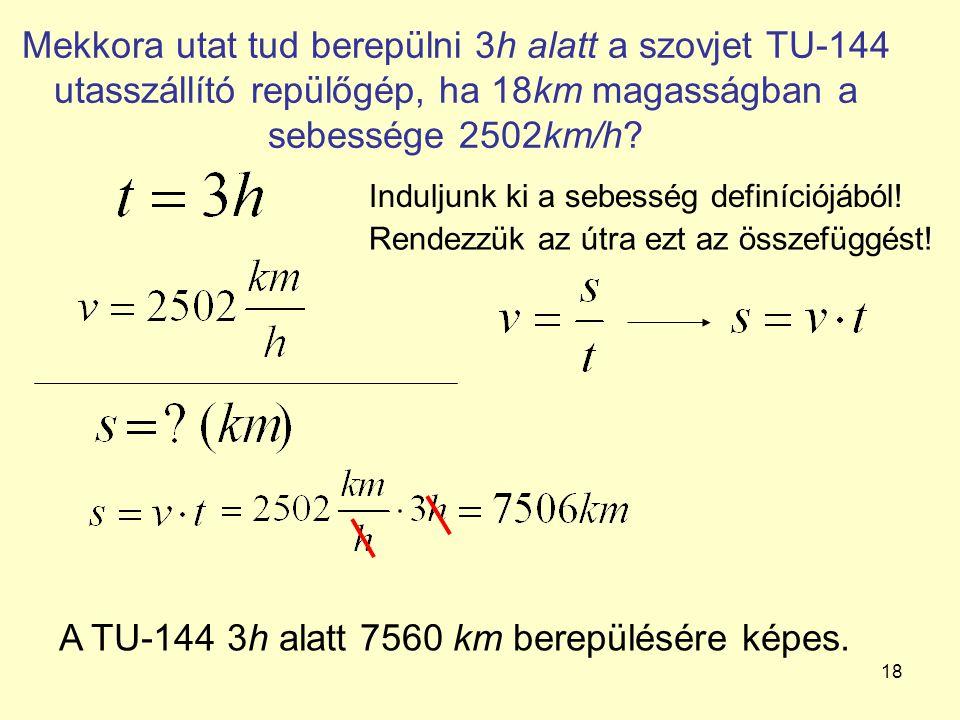 18 Mekkora utat tud berepülni 3h alatt a szovjet TU-144 utasszállító repülőgép, ha 18km magasságban a sebessége 2502km/h? Induljunk ki a sebesség defi