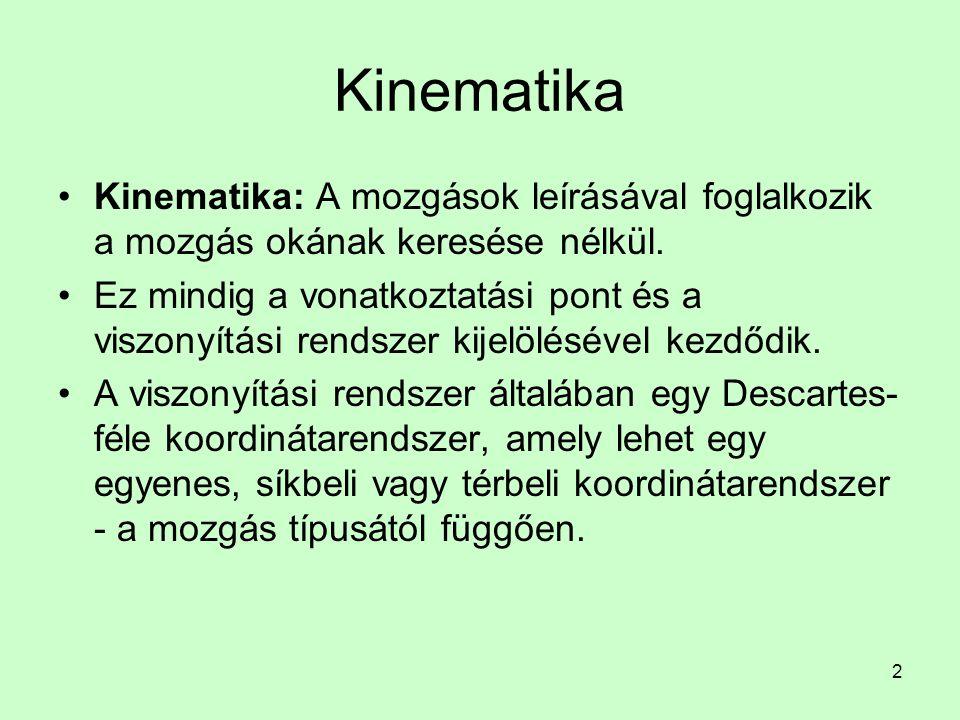 2 Kinematika Kinematika: A mozgások leírásával foglalkozik a mozgás okának keresése nélkül. Ez mindig a vonatkoztatási pont és a viszonyítási rendszer
