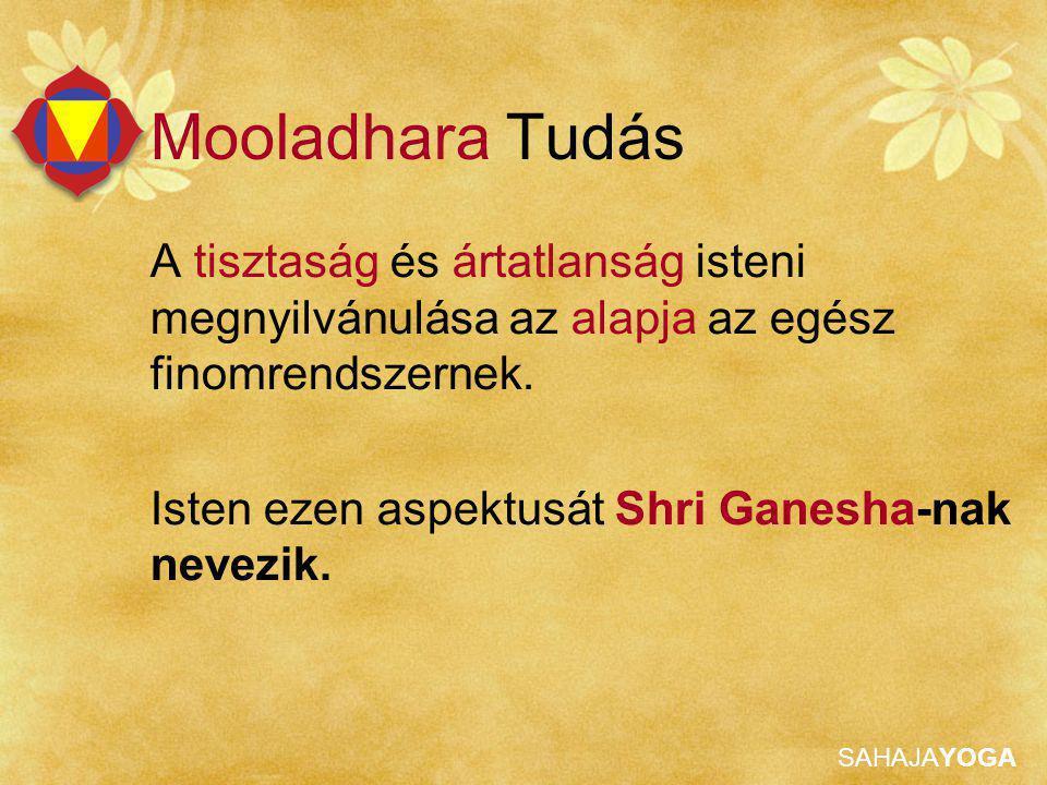 SAHAJAYOGA Mooladhara Tudás A tisztaság és ártatlanság isteni megnyilvánulása az alapja az egész finomrendszernek. Isten ezen aspektusát Shri Ganesha-