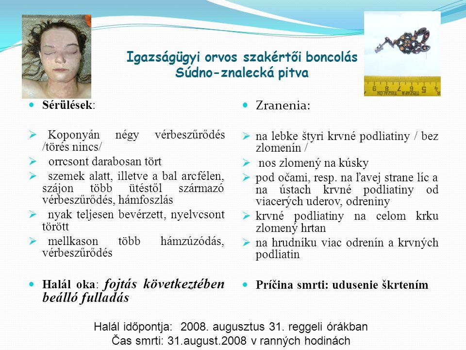 Igazságügyi orvos szakértői boncolás Súdno-znalecká pitva Sérülések:  Koponyán négy vérbeszűrődés /törés nincs/  orrcsont darabosan tört  szemek al