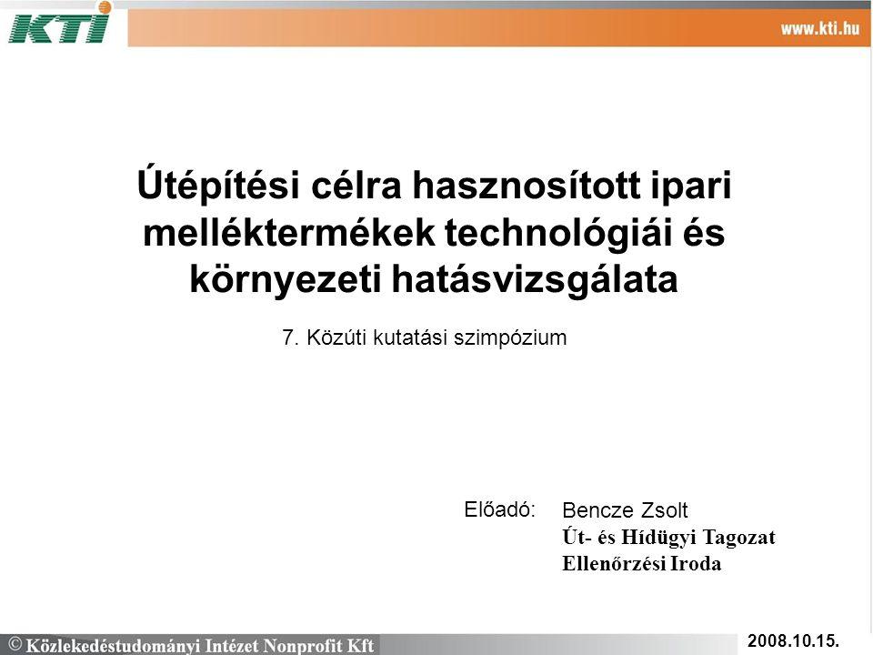 Útépítési célra hasznosított ipari melléktermékek technológiái és környezeti hatásvizsgálata 7. Közúti kutatási szimpózium Előadó: Bencze Zsolt Út- és