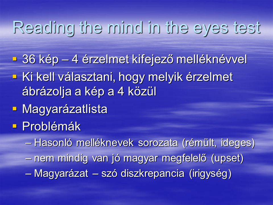 Reading the mind in the eyes test  36 kép – 4 érzelmet kifejező melléknévvel  Ki kell választani, hogy melyik érzelmet ábrázolja a kép a 4 közül  Magyarázatlista  Problémák –Hasonló melléknevek sorozata (rémült, ideges) –nem mindig van jó magyar megfelelő (upset) –Magyarázat – szó diszkrepancia (irigység)