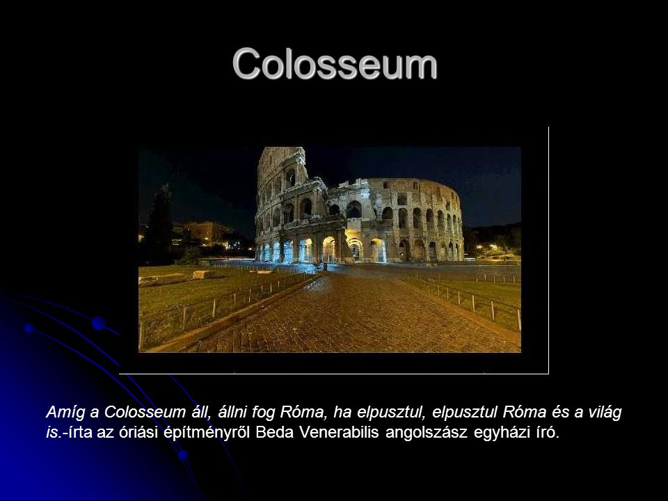 Colosseum Amíg a Colosseum áll, állni fog Róma, ha elpusztul, elpusztul Róma és a világ is.-írta az óriási építményről Beda Venerabilis angolszász egyházi író.