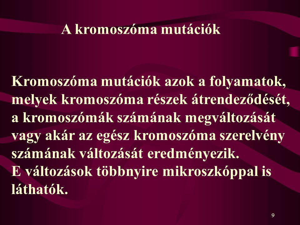 9 Kromoszóma mutációk azok a folyamatok, melyek kromoszóma részek átrendeződését, a kromoszómák számának megváltozását vagy akár az egész kromoszóma szerelvény számának változását eredményezik.