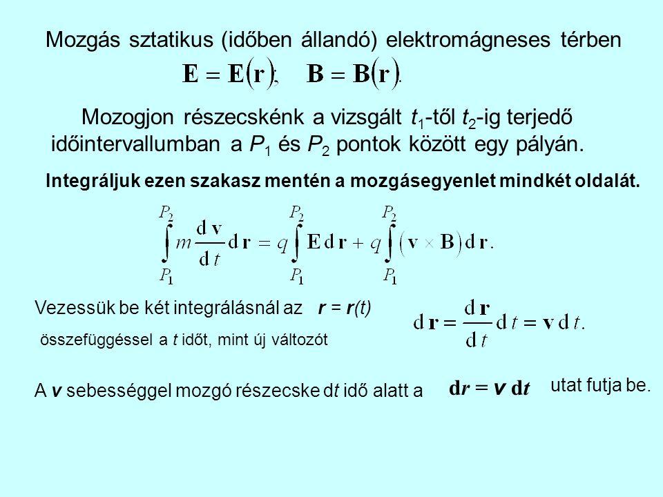 Mozgás sztatikus (időben állandó) elektromágneses térben Mozogjon részecskénk a vizsgált t 1 -től t 2 -ig terjedő időintervallumban a P 1 és P 2 ponto