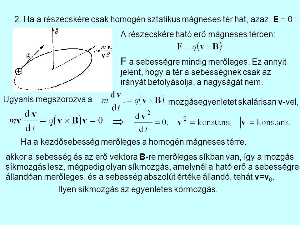 2. Ha a részecskére csak homogén sztatikus mágneses tér hat, azaz E = 0 : Ha a kezdősebesség merőleges a homogén mágneses térre. A részecskére ható er