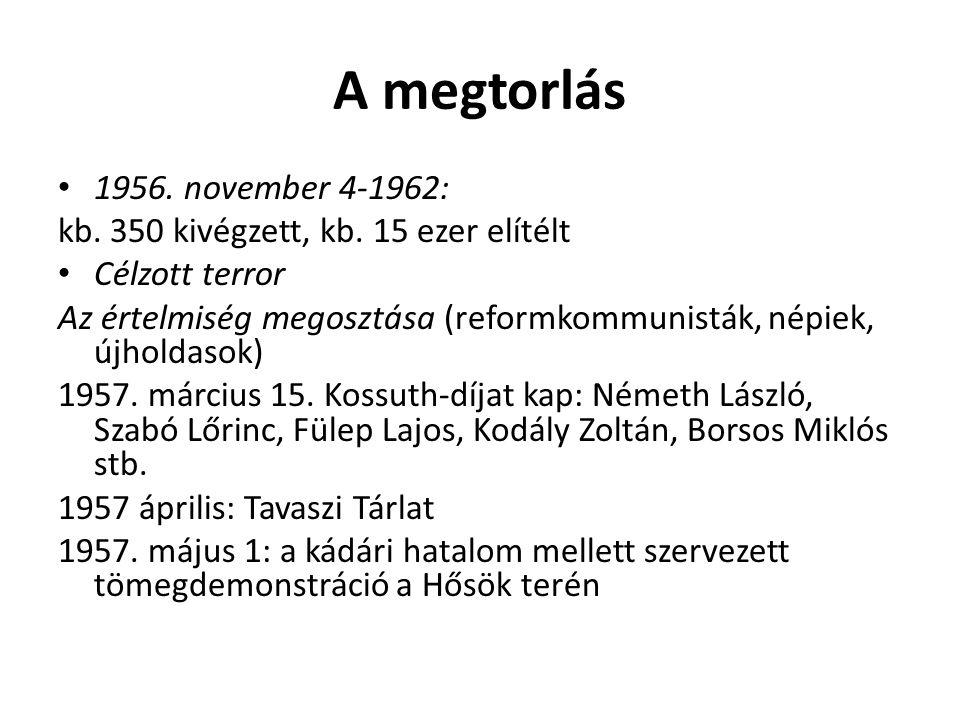 A megtorlás 1956. november 4-1962: kb. 350 kivégzett, kb. 15 ezer elítélt Célzott terror Az értelmiség megosztása (reformkommunisták, népiek, újholdas