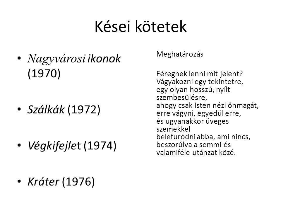 Kései kötetek Nagyvárosi ikonok (1970) Szálkák (1972) Végkifejlet (1974) Kráter (1976) Meghatározás Féregnek lenni mit jelent? Vágyakozni egy tekintet