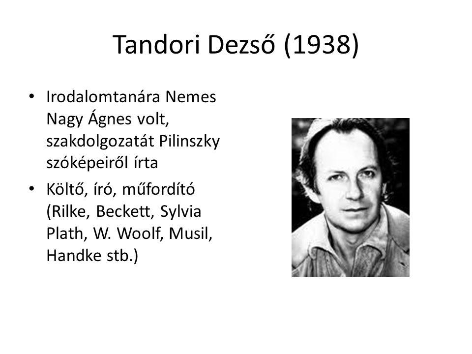 Tandori Dezső (1938) Irodalomtanára Nemes Nagy Ágnes volt, szakdolgozatát Pilinszky szóképeiről írta Költő, író, műfordító (Rilke, Beckett, Sylvia Pla