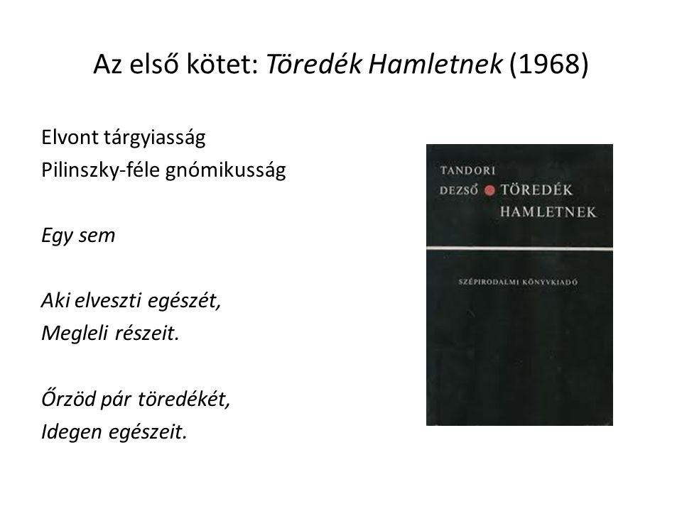 Az első kötet: Töredék Hamletnek (1968) Elvont tárgyiasság Pilinszky-féle gnómikusság Egy sem Aki elveszti egészét, Megleli részeit. Őrzöd pár töredék
