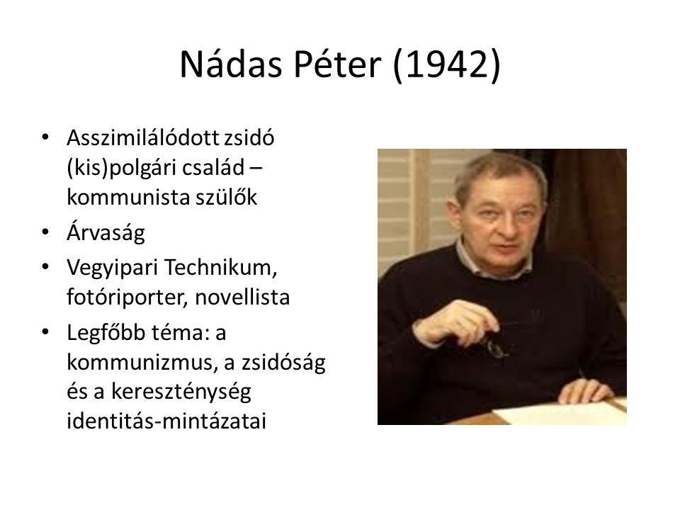 Nádas Péter (1942) Asszimilálódott zsidó (kis)polgári család – kommunista szülők Árvaság Vegyipari Technikum, fotóriporter, novellista Legfőbb téma: a