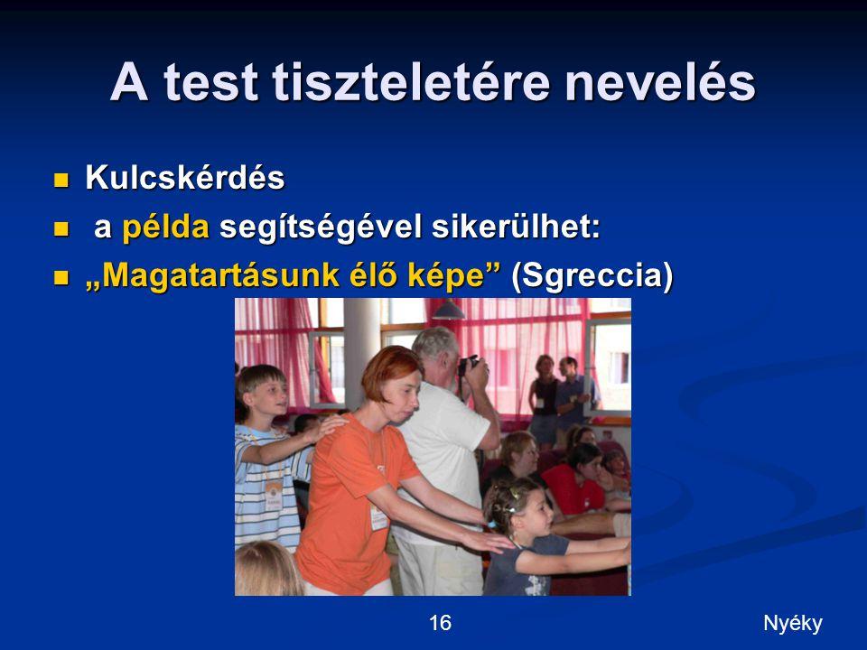 """A test tiszteletére nevelés Kulcskérdés Kulcskérdés a példa segítségével sikerülhet: a példa segítségével sikerülhet: """"Magatartásunk élő képe (Sgreccia) """"Magatartásunk élő képe (Sgreccia) 16Nyéky"""