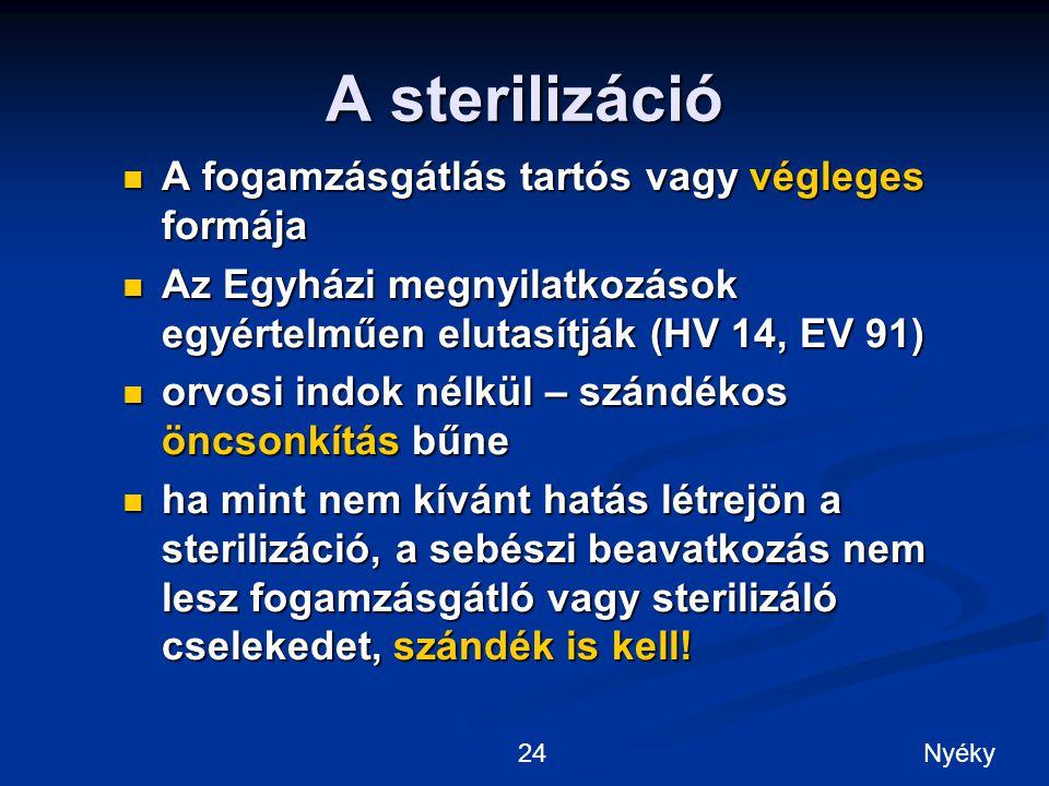 A sterilizáció A fogamzásgátlás tartós vagy végleges formája A fogamzásgátlás tartós vagy végleges formája Az Egyházi megnyilatkozások egyértelműen elutasítják (HV 14, EV 91) Az Egyházi megnyilatkozások egyértelműen elutasítják (HV 14, EV 91) orvosi indok nélkül – szándékos öncsonkítás bűne orvosi indok nélkül – szándékos öncsonkítás bűne ha mint nem kívánt hatás létrejön a sterilizáció, a sebészi beavatkozás nem lesz fogamzásgátló vagy sterilizáló cselekedet, szándék is kell.