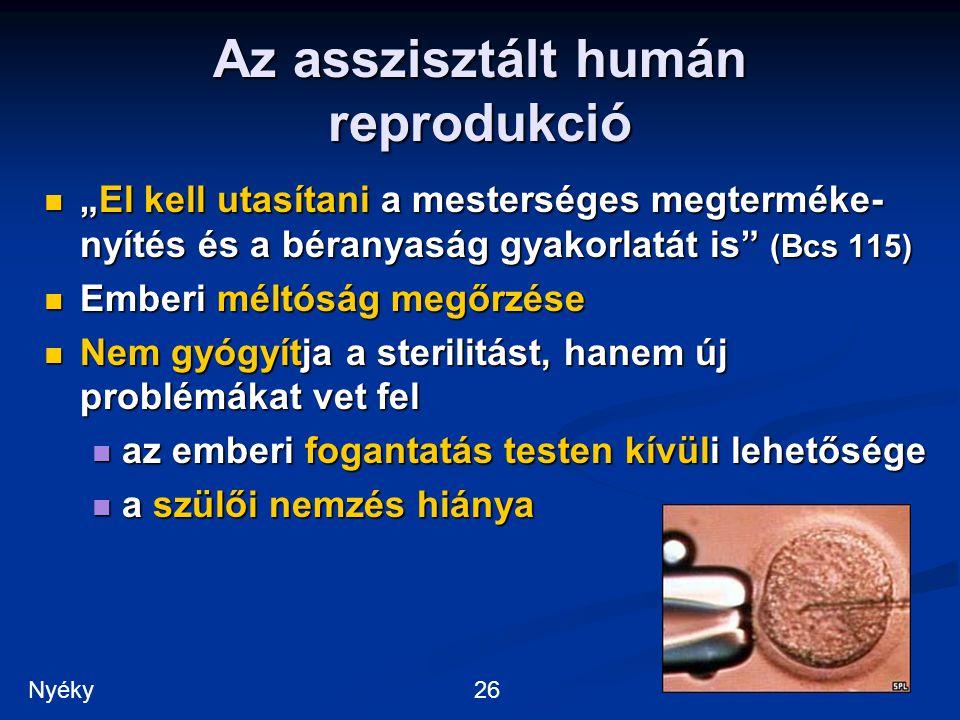 """Az asszisztált humán reprodukció """"El kell utasítani a mesterséges megterméke- nyítés és a béranyaság gyakorlatát is (Bcs 115) """"El kell utasítani a mesterséges megterméke- nyítés és a béranyaság gyakorlatát is (Bcs 115) Emberi méltóság megőrzése Emberi méltóság megőrzése Nem gyógyítja a sterilitást, hanem új problémákat vet fel Nem gyógyítja a sterilitást, hanem új problémákat vet fel az emberi fogantatás testen kívüli lehetősége az emberi fogantatás testen kívüli lehetősége a szülői nemzés hiánya a szülői nemzés hiánya 26Nyéky"""