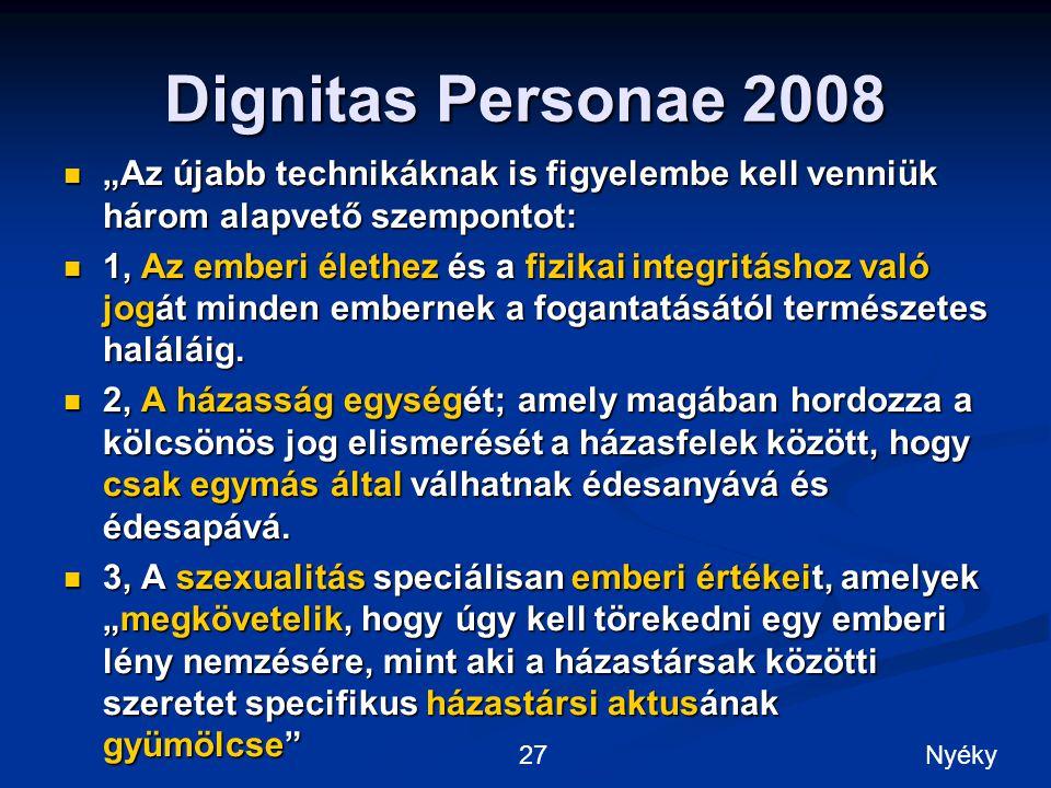 """Dignitas Personae 2008 """"Az újabb technikáknak is figyelembe kell venniük három alapvető szempontot: """"Az újabb technikáknak is figyelembe kell venniük három alapvető szempontot: 1, Az emberi élethez és a fizikai integritáshoz való jogát minden embernek a fogantatásától természetes haláláig."""