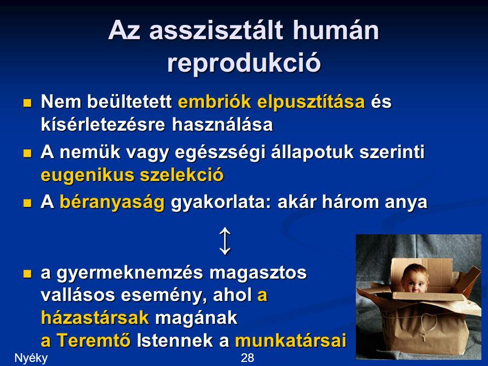 Az asszisztált humán reprodukció Nem beültetett embriók elpusztítása és kísérletezésre használása Nem beültetett embriók elpusztítása és kísérletezésre használása A nemük vagy egészségi állapotuk szerinti eugenikus szelekció A nemük vagy egészségi állapotuk szerinti eugenikus szelekció A béranyaság gyakorlata: akár három anya A béranyaság gyakorlata: akár három anya↕ a gyermeknemzés magasztos vallásos esemény, ahol a házastársak magának a Teremtő Istennek a munkatársai a gyermeknemzés magasztos vallásos esemény, ahol a házastársak magának a Teremtő Istennek a munkatársai 28Nyéky