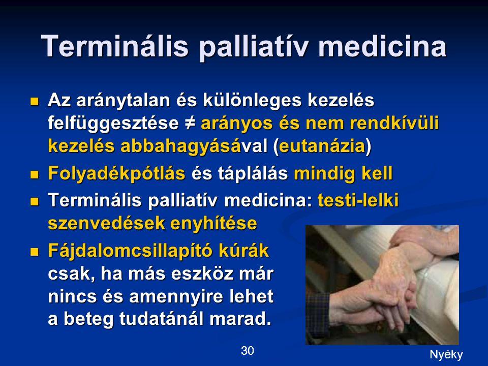 Terminális palliatív medicina Az aránytalan és különleges kezelés felfüggesztése ≠ arányos és nem rendkívüli kezelés abbahagyásával (eutanázia) Az aránytalan és különleges kezelés felfüggesztése ≠ arányos és nem rendkívüli kezelés abbahagyásával (eutanázia) Folyadékpótlás és táplálás mindig kell Folyadékpótlás és táplálás mindig kell Terminális palliatív medicina: testi-lelki szenvedések enyhítése Terminális palliatív medicina: testi-lelki szenvedések enyhítése Fájdalomcsillapító kúrák csak, ha más eszköz már nincs és amennyire lehet a beteg tudatánál marad.