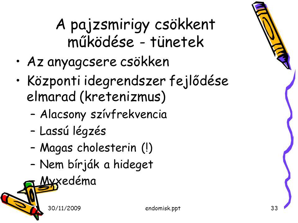 30/11/2009endomisk.ppt33 A pajzsmirigy csökkent működése - tünetek Az anyagcsere csökken Központi idegrendszer fejlődése elmarad (kretenizmus) –Alacso