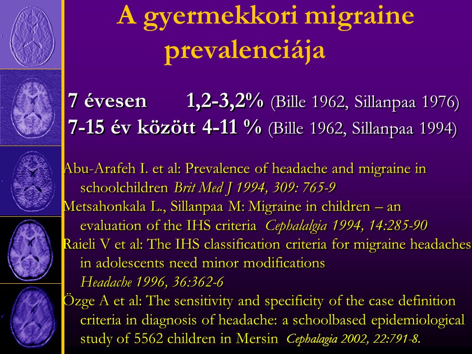 A gyermekkori migraine prevalenciája 7 évesen 1,2-3,2% (Bille 1962, Sillanpaa 1976) 7-15 év között 4-11 % (Bille 1962, Sillanpaa 1994) Abu-Arafeh I.