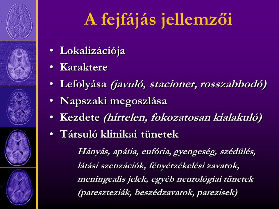 A fejfájás jellemzői Lokalizációja Karaktere Lefolyása (javuló, stacioner, rosszabbodó) Napszaki megoszlása Kezdete (hirtelen, fokozatosan kialakuló) Társuló klinikai tünetek Hányás, apátia, eufória, gyengeség, szédülés, látási szenzációk, fényérzékelési zavarok, meningealis jelek, egyéb neurológiai tünetek (pareszteziák, beszédzavarok, parezisek) Lokalizációja Karaktere Lefolyása (javuló, stacioner, rosszabbodó) Napszaki megoszlása Kezdete (hirtelen, fokozatosan kialakuló) Társuló klinikai tünetek Hányás, apátia, eufória, gyengeség, szédülés, látási szenzációk, fényérzékelési zavarok, meningealis jelek, egyéb neurológiai tünetek (pareszteziák, beszédzavarok, parezisek)