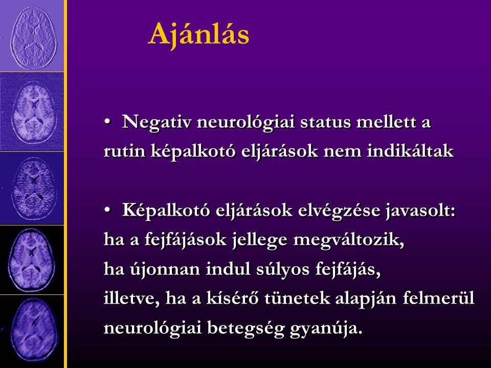 Ajánlás Negativ neurológiai status mellett a rutin képalkotó eljárások nem indikáltak Képalkotó eljárások elvégzése javasolt: ha a fejfájások jellege megváltozik, ha újonnan indul súlyos fejfájás, illetve, ha a kísérő tünetek alapján felmerül neurológiai betegség gyanúja.