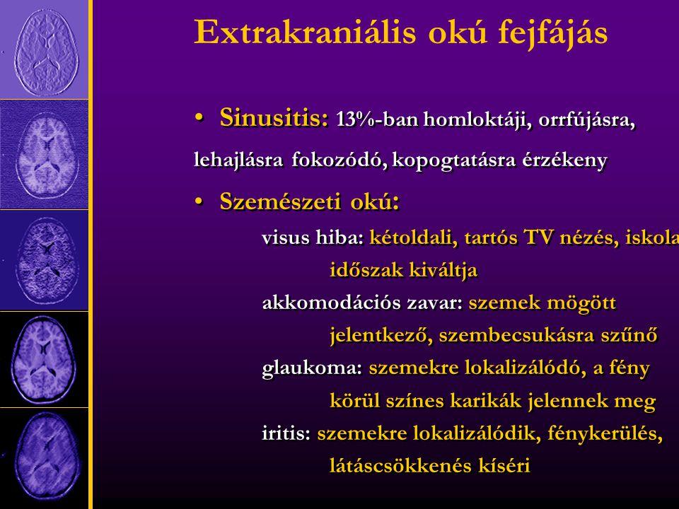 Extrakraniális okú fejfájás Sinusitis: 13%-ban homloktáji, orrfújásra, lehajlásra fokozódó, kopogtatásra érzékeny Szemészeti okú : visus hiba: kétoldali, tartós TV nézés, iskolai időszak kiváltja akkomodációs zavar: szemek mögött jelentkező, szembecsukásra szűnő glaukoma: szemekre lokalizálódó, a fény körül színes karikák jelennek meg iritis: szemekre lokalizálódik, fénykerülés, látáscsökkenés kíséri Sinusitis: 13%-ban homloktáji, orrfújásra, lehajlásra fokozódó, kopogtatásra érzékeny Szemészeti okú : visus hiba: kétoldali, tartós TV nézés, iskolai időszak kiváltja akkomodációs zavar: szemek mögött jelentkező, szembecsukásra szűnő glaukoma: szemekre lokalizálódó, a fény körül színes karikák jelennek meg iritis: szemekre lokalizálódik, fénykerülés, látáscsökkenés kíséri