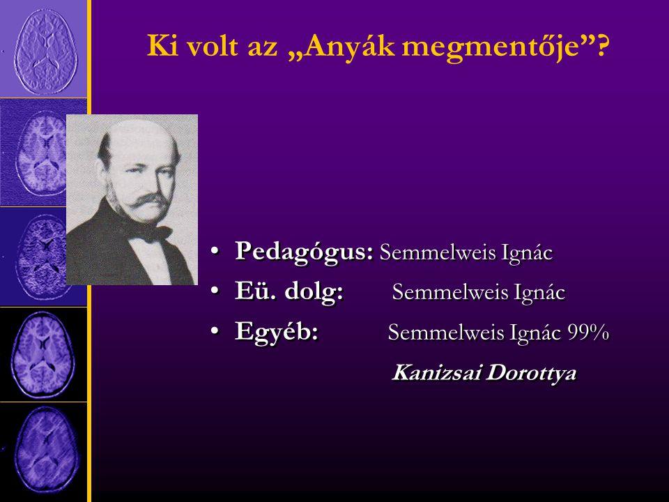 """Ki volt az """"Anyák megmentője . Pedagógus: Semmelweis Ignác Eü."""