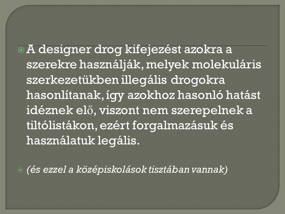  A designer drog kifejezést azokra a szerekre használják, melyek molekuláris szerkezetükben illegális drogokra hasonlítanak, így azokhoz hasonló hatást idéznek el ő, viszont nem szerepelnek a tiltólistákon, ezért forgalmazásuk és használatuk legális.